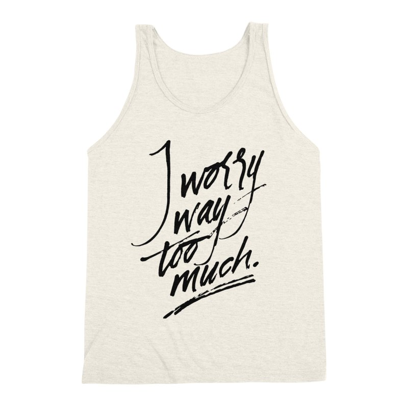 I Worry Way Too Much Men's Triblend Tank by Jen Marquez Ginn's Shop
