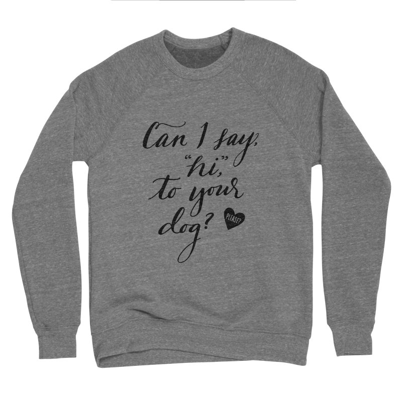 Can I Say Hi To Your Dog? Women's Sponge Fleece Sweatshirt by Jen Marquez Ginn's Shop