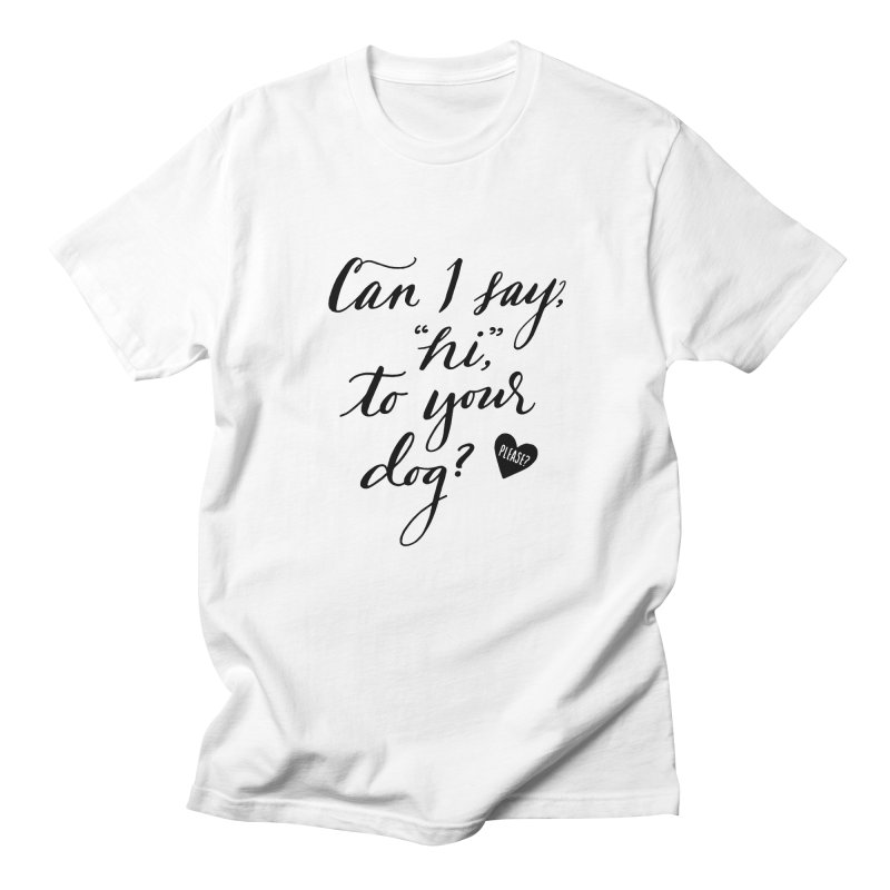 Can I Say Hi To Your Dog? in Women's Regular Unisex T-Shirt White by Jen Marquez Ginn's Shop