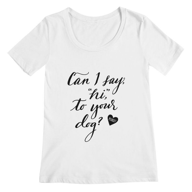 Can I Say Hi To Your Dog? Women's Regular Scoop Neck by Jen Marquez Ginn's Shop
