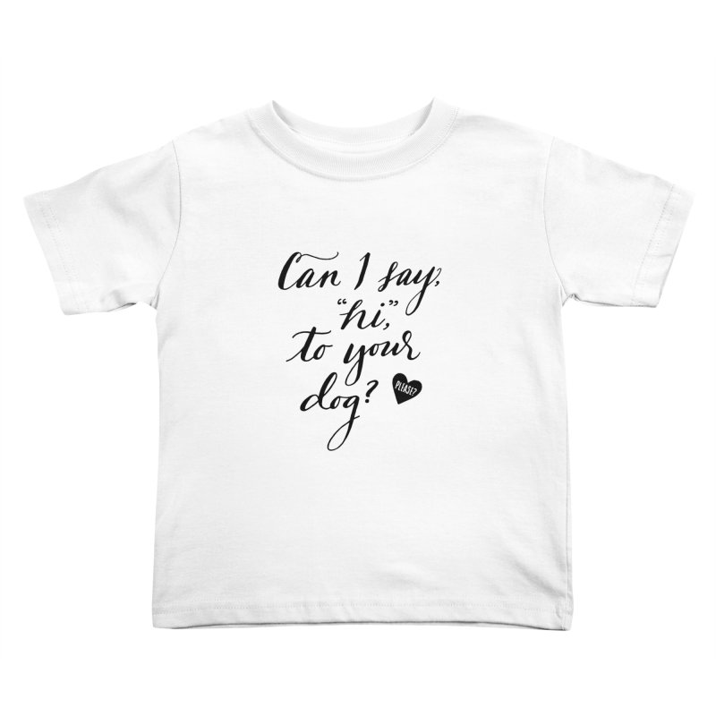 Can I Say Hi To Your Dog? Kids Toddler T-Shirt by Jen Marquez Ginn's Shop