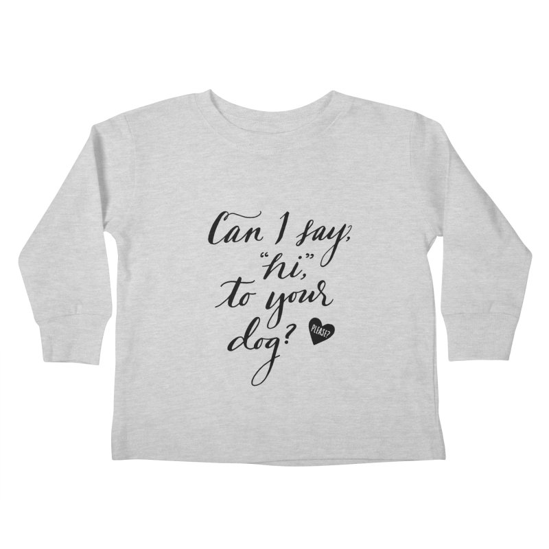 Can I Say Hi To Your Dog? Kids Toddler Longsleeve T-Shirt by Jen Marquez Ginn's Shop