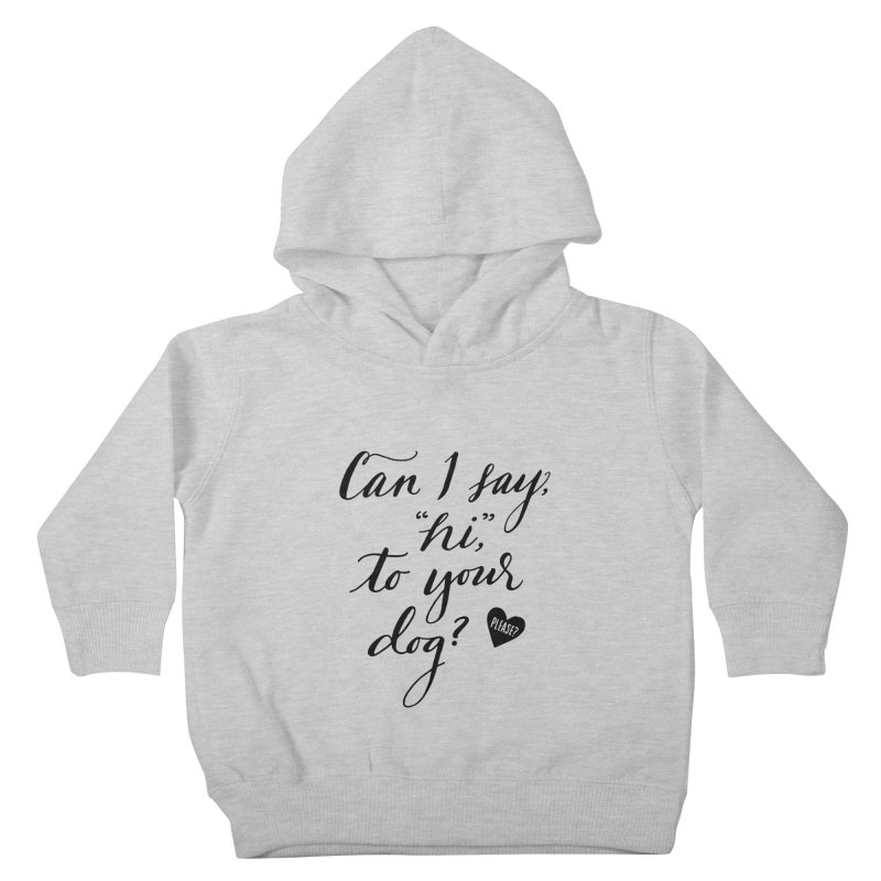 Can I Say Hi To Your Dog? Kids Toddler Pullover Hoody by Jen Marquez Ginn's Shop