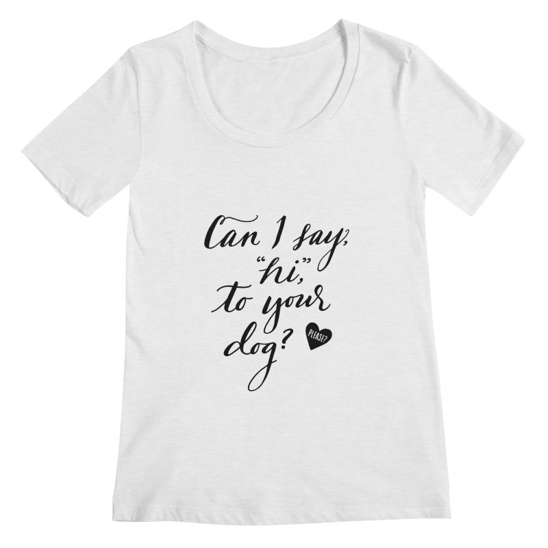 Can I Say Hi To Your Dog? Women's Scoop Neck by Jen Marquez Ginn's Shop