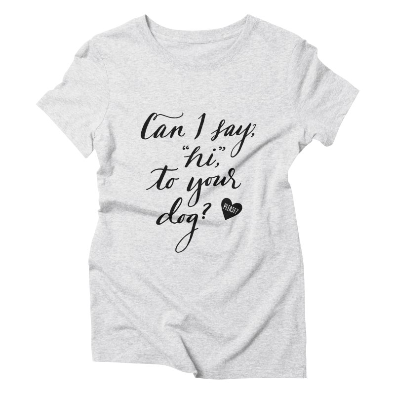 Can I Say Hi To Your Dog? Women's Triblend T-Shirt by Jen Marquez Ginn's Shop