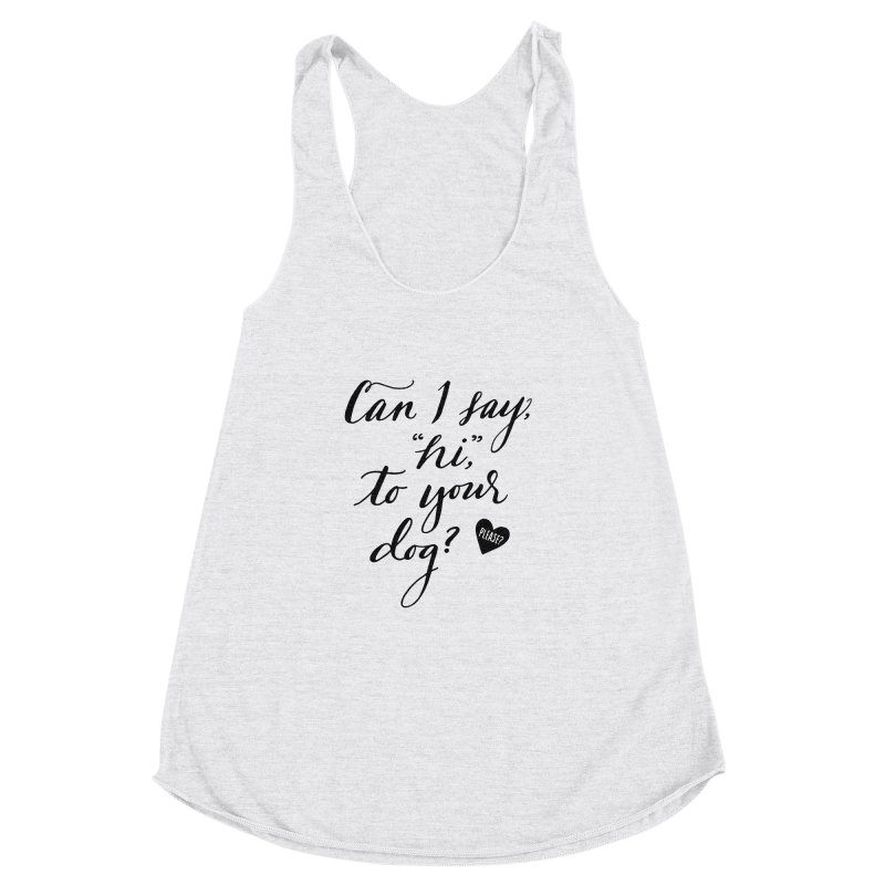 Can I Say Hi To Your Dog? Women's Racerback Triblend Tank by Jen Marquez Ginn's Shop