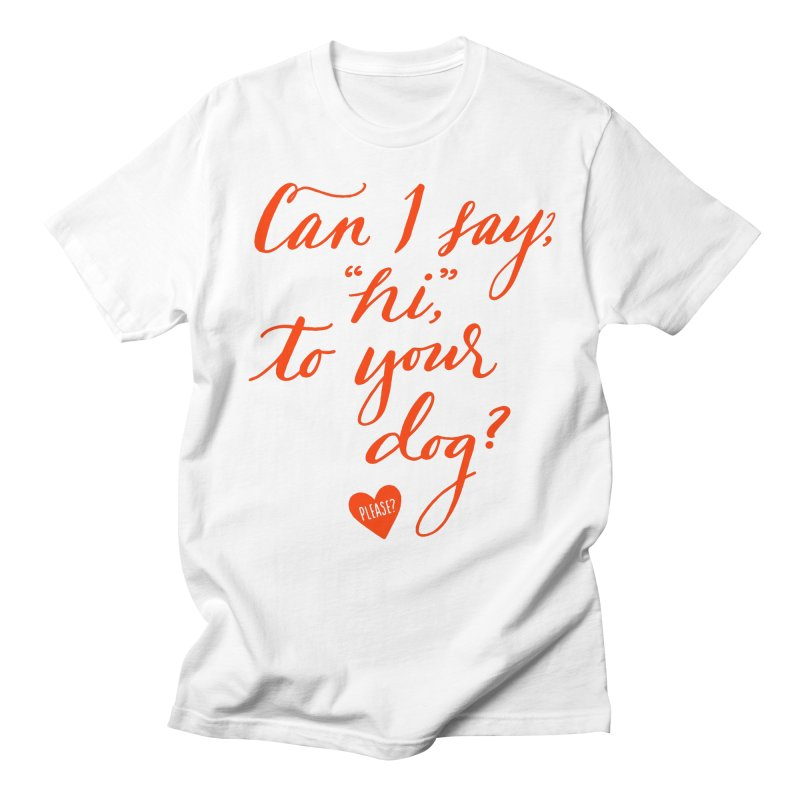Can I Say Hi To Your Dog? Women's Unisex T-Shirt by Jen Marquez Ginn's Shop