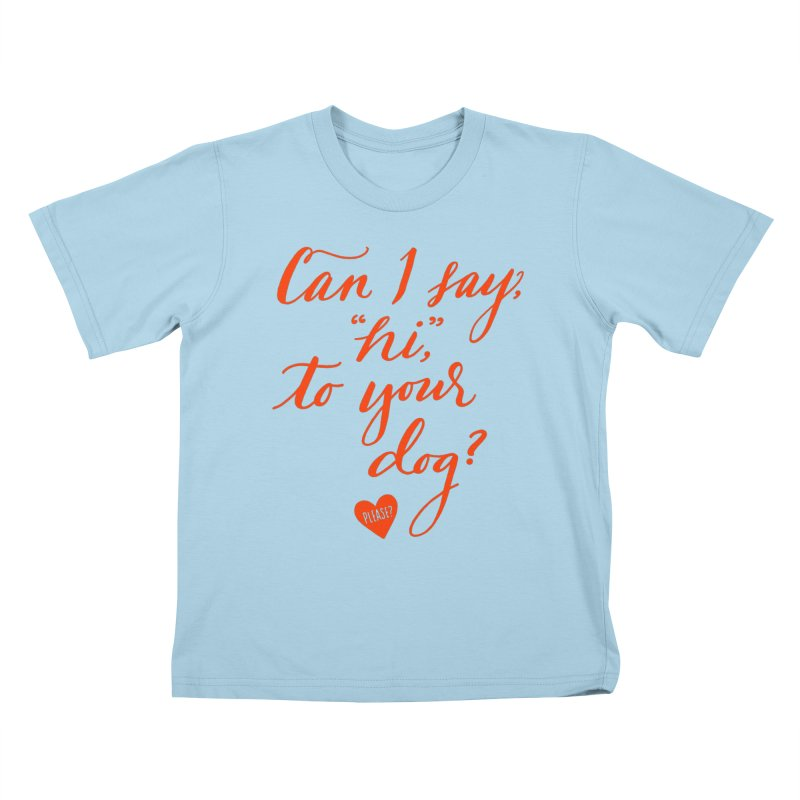 Can I Say Hi To Your Dog? Kids T-Shirt by Jen Marquez Ginn's Shop