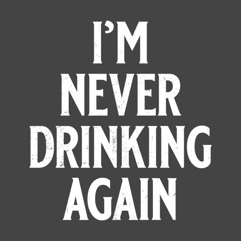 I'm Never Drinking Again Men's T-Shirt by Jerkass