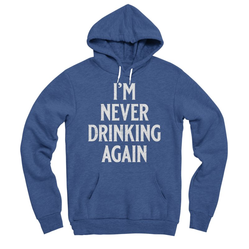 I'm Never Drinking Again Men's Sponge Fleece Pullover Hoody by Jerkass