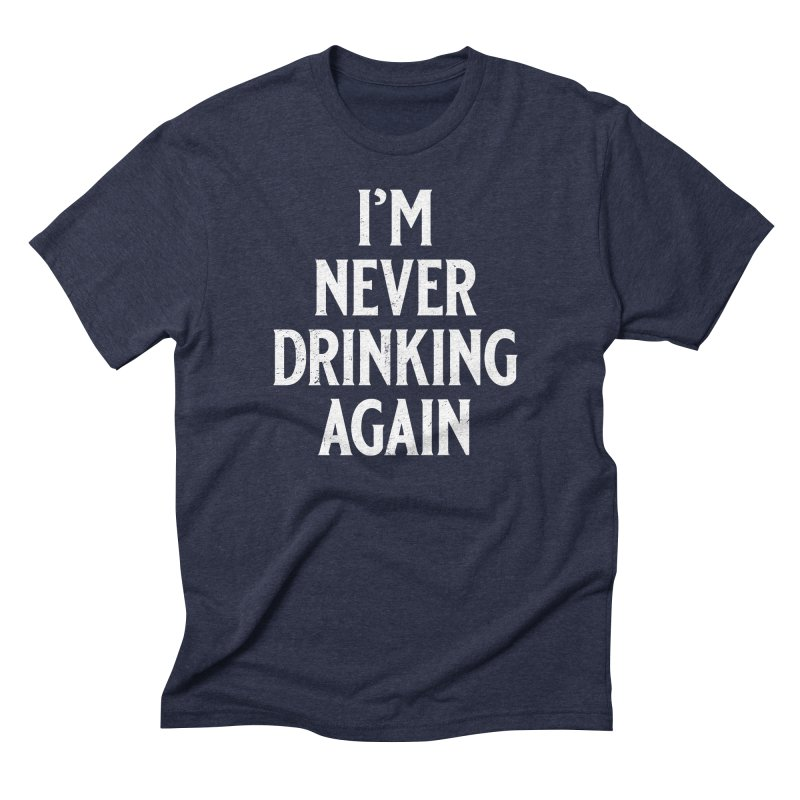I'm Never Drinking Again in Men's Triblend T-Shirt Navy by Jerkass