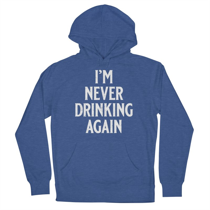 I'm Never Drinking Again Men's French Terry Pullover Hoody by Jerkass