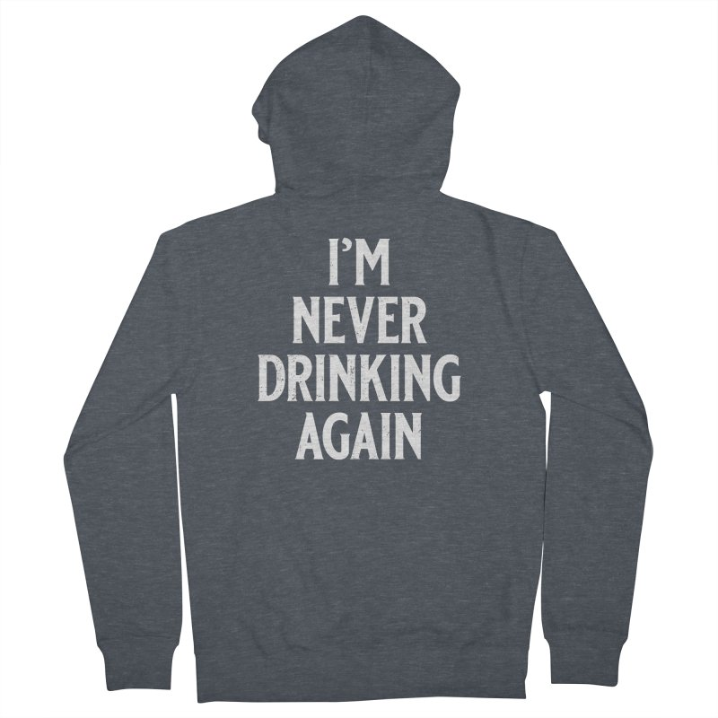 I'm Never Drinking Again Women's French Terry Zip-Up Hoody by Jerkass