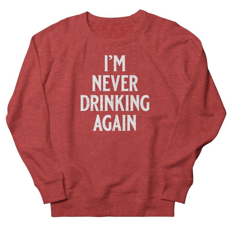 I'm Never Drinking Again Women's French Terry Sweatshirt by Jerkass