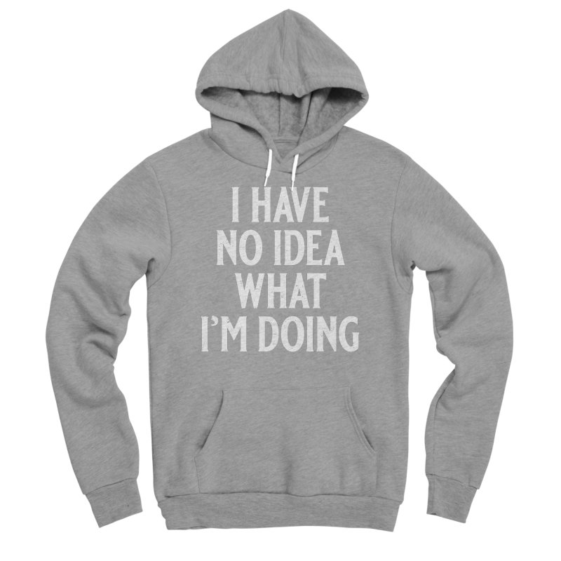 I Have No Idea What I'm Doing Men's Pullover Hoody by Jerkass