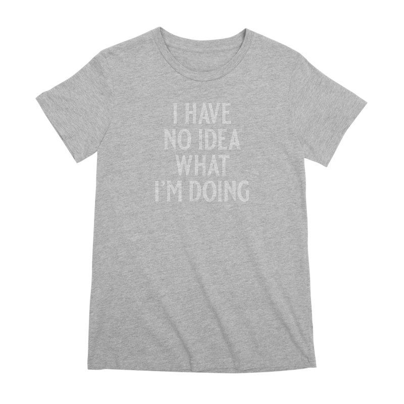 I Have No Idea What I'm Doing Women's Premium T-Shirt by Jerkass