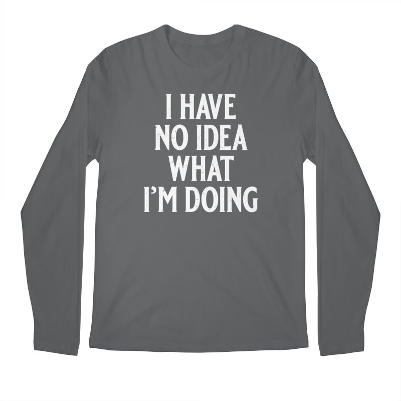 I Have No Idea What I'm Doing Men's Longsleeve T-Shirt by Jerkass