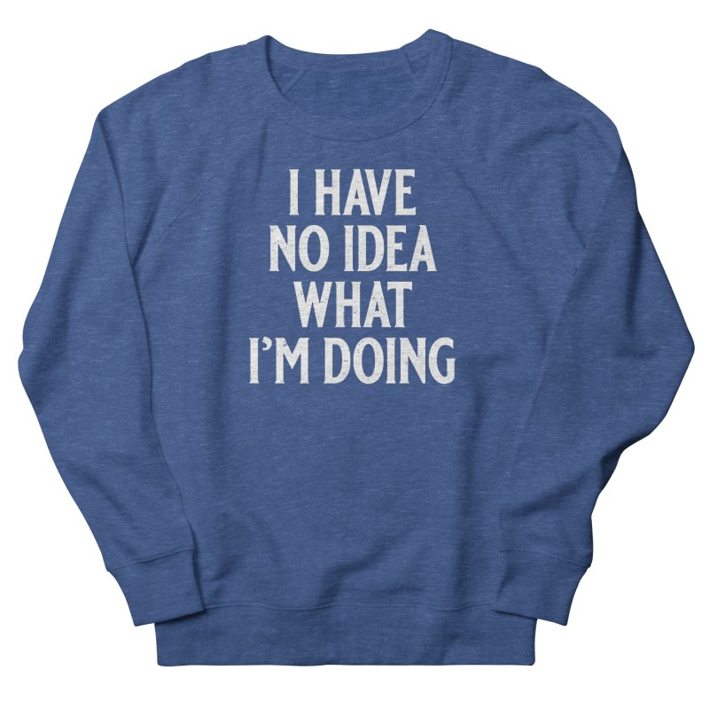 I Have No Idea What I'm Doing Women's French Terry Sweatshirt by Jerkass