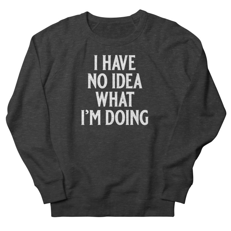 I Have No Idea What I'm Doing Men's French Terry Sweatshirt by Jerkass