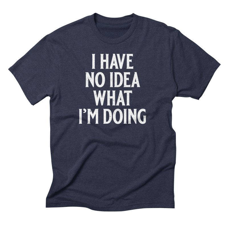 I Have No Idea What I'm Doing Men's Triblend T-Shirt by Jerkass