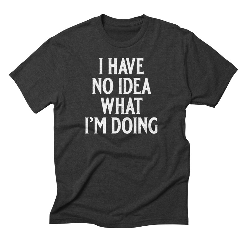 I Have No Idea What I'm Doing in Men's Triblend T-Shirt Heather Onyx by Jerkass