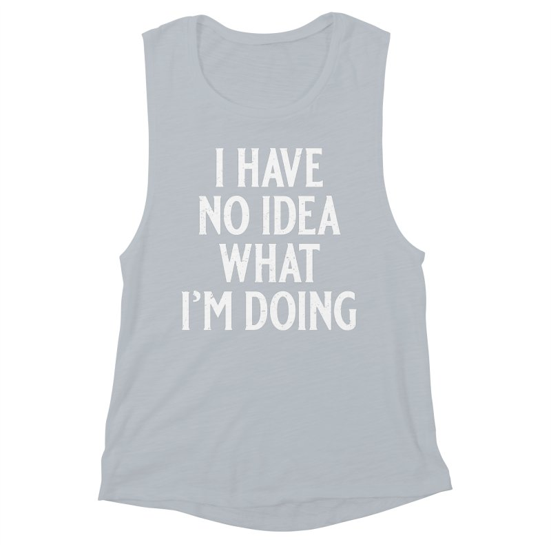 I Have No Idea What I'm Doing Women's Muscle Tank by Jerkass