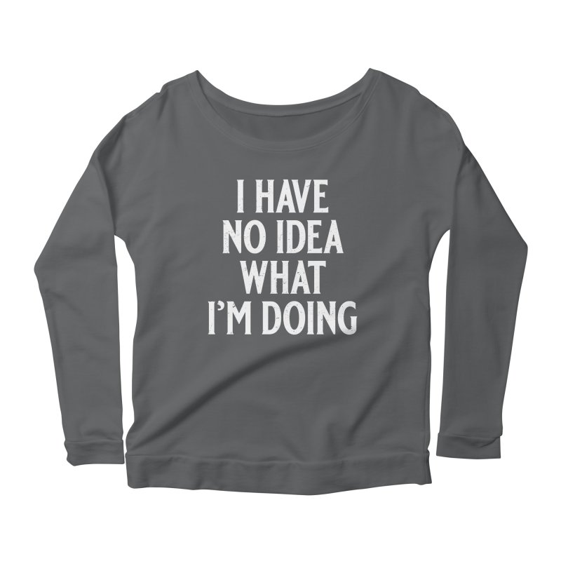 I Have No Idea What I'm Doing Women's Scoop Neck Longsleeve T-Shirt by Jerkass