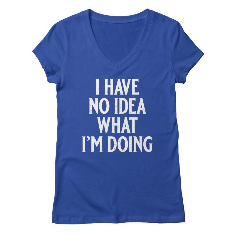 I Have No Idea What I'm Doing Women's Regular V-Neck by Jerkass