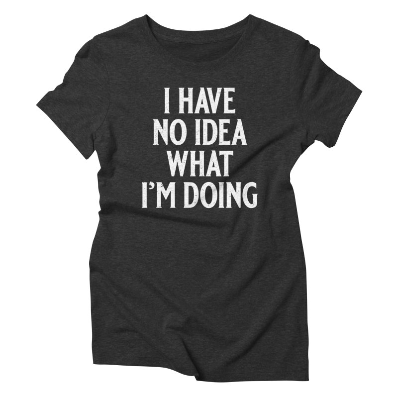 I Have No Idea What I'm Doing Women's Triblend T-Shirt by Jerkass