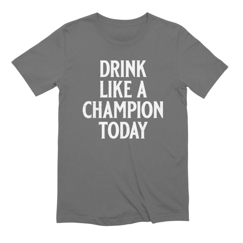 Drink Like a Champion Today Men's Extra Soft T-Shirt by Jerkass