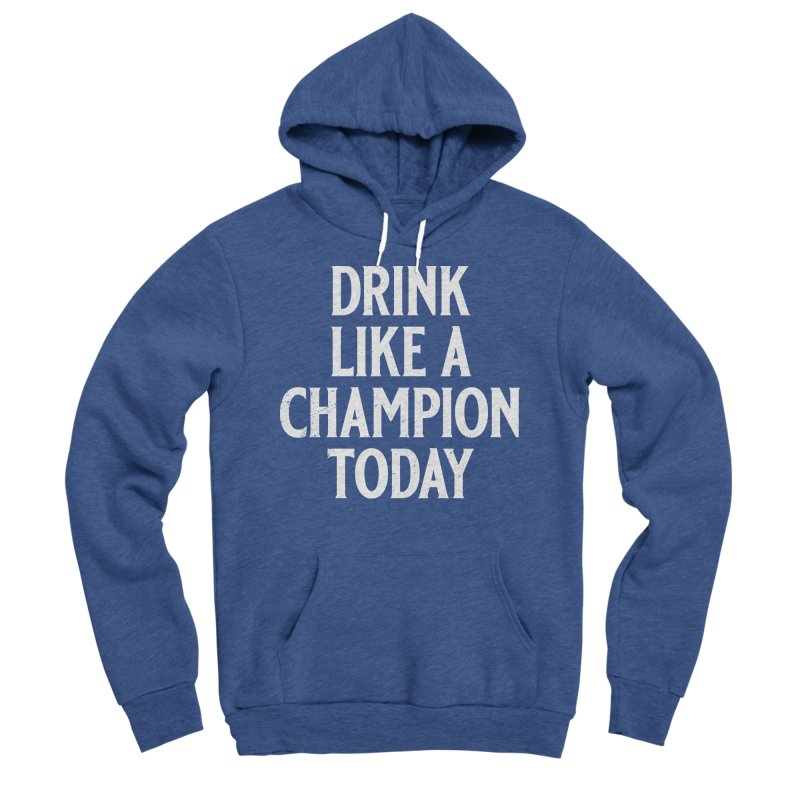 Drink Like a Champion Today Men's Sponge Fleece Pullover Hoody by Jerkass