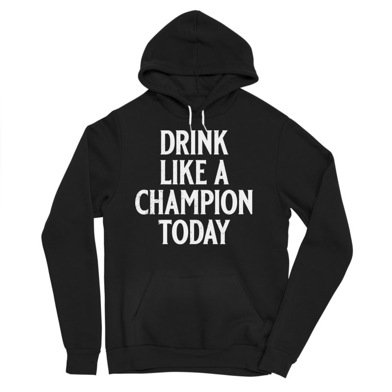 Drink Like a Champion Today Women's Sponge Fleece Pullover Hoody by Jerkass
