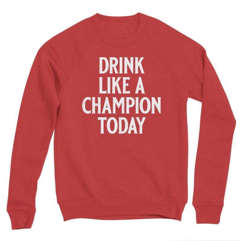 Drink Like a Champion Today Women's Sponge Fleece Sweatshirt by Jerkass