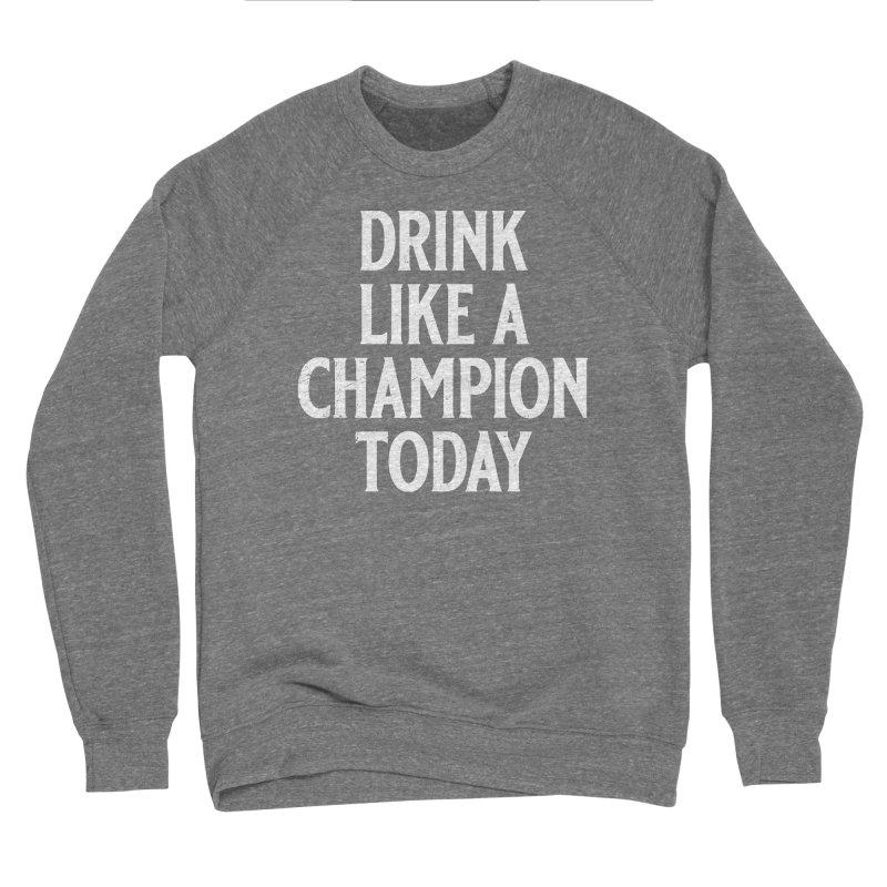 Drink Like a Champion Today Men's Sponge Fleece Sweatshirt by Jerkass