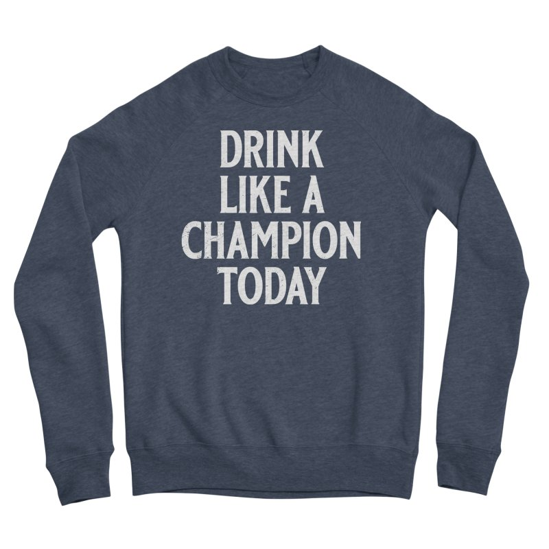 Drink Like a Champion Today Women's Sponge Fleece Sweatshirt by Jerkass