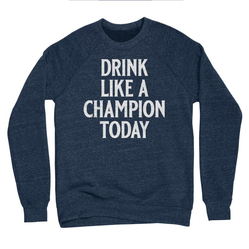 Drink Like a Champion Today Men's Sponge Fleece Sweatshirt by Jerkass