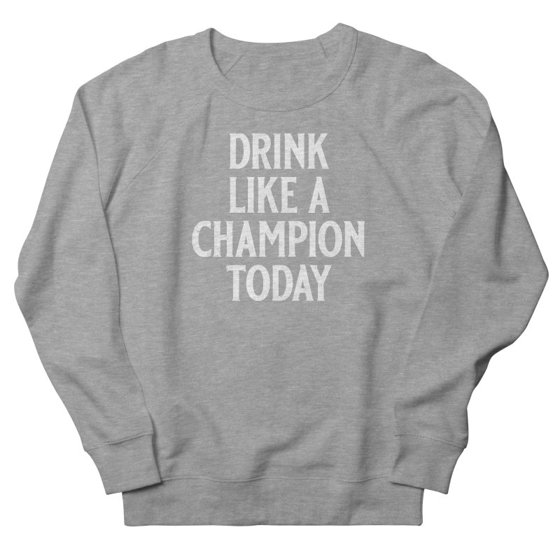 Drink Like a Champion Today Men's French Terry Sweatshirt by Jerkass
