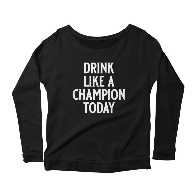 Drink Like a Champion Today Women's Scoop Neck Longsleeve T-Shirt by Jerkass