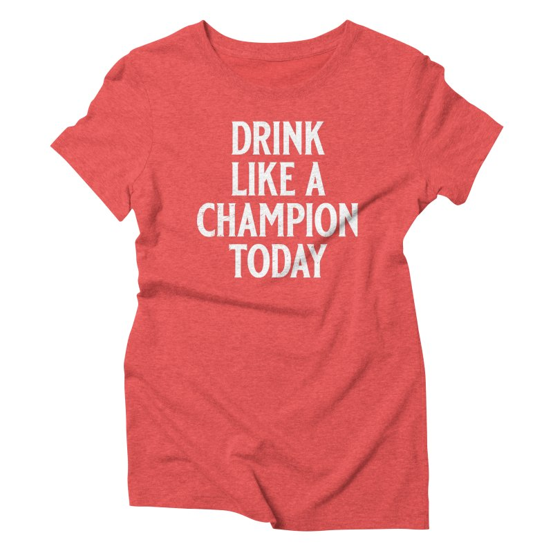 Drink Like a Champion Today Women's Triblend T-Shirt by Jerkass