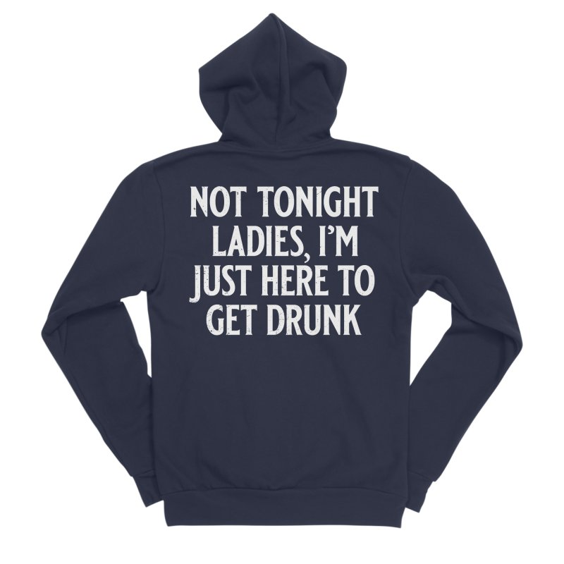 Not Tonight Ladies, I'm Just Here to Get Drunk Men's Sponge Fleece Zip-Up Hoody by Jerkass