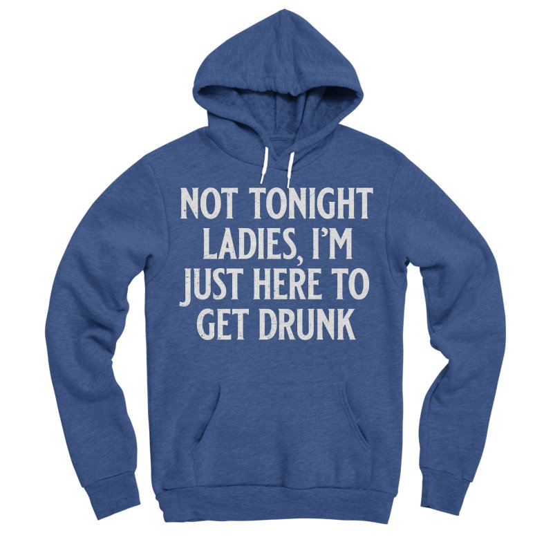 Not Tonight Ladies, I'm Just Here to Get Drunk Men's Sponge Fleece Pullover Hoody by Jerkass