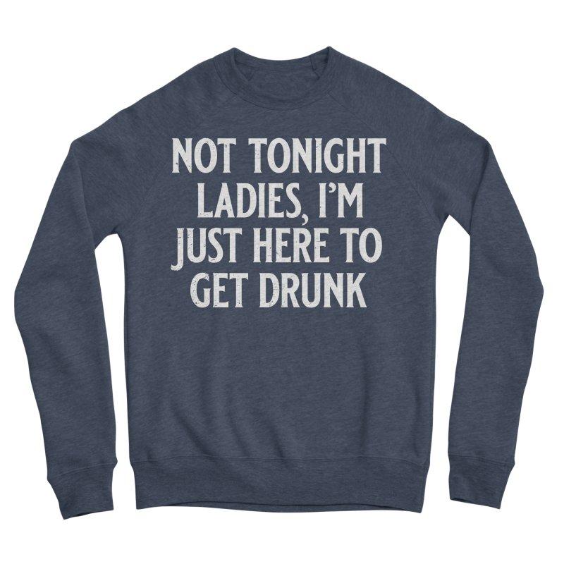 Not Tonight Ladies, I'm Just Here to Get Drunk Men's Sponge Fleece Sweatshirt by Jerkass