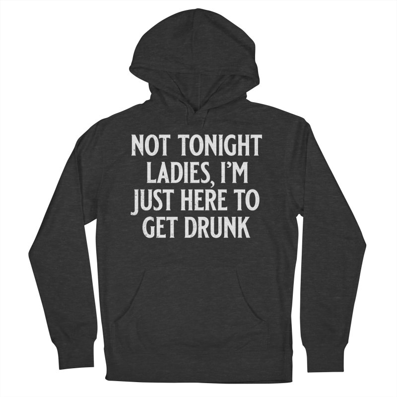 Not Tonight Ladies, I'm Just Here to Get Drunk Men's French Terry Pullover Hoody by Jerkass
