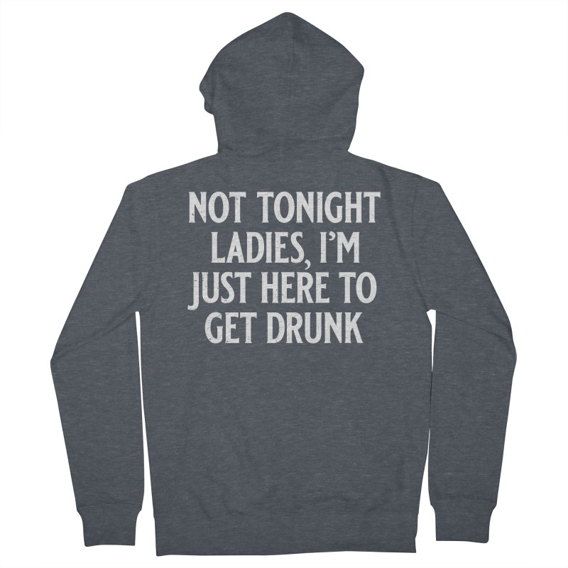 Not Tonight Ladies, I'm Just Here to Get Drunk Men's French Terry Zip-Up Hoody by Jerkass