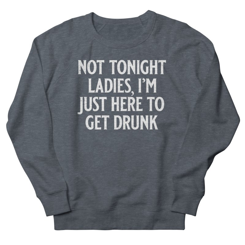 Not Tonight Ladies, I'm Just Here to Get Drunk Men's French Terry Sweatshirt by Jerkass