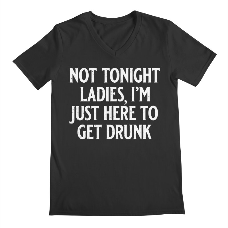 Not Tonight Ladies, I'm Just Here to Get Drunk Men's Regular V-Neck by Jerkass