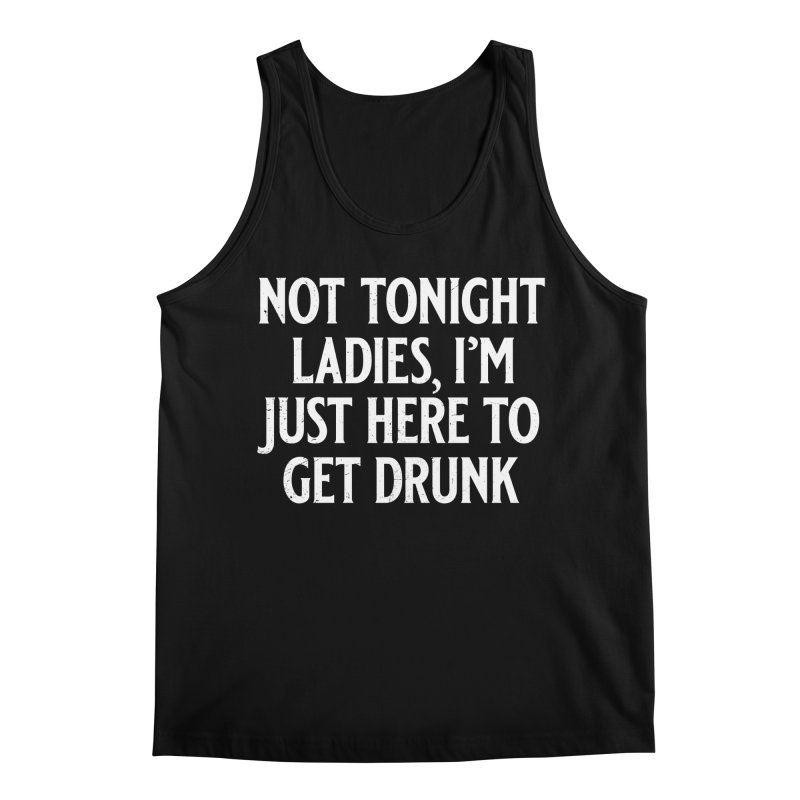 Not Tonight Ladies, I'm Just Here to Get Drunk Men's Regular Tank by Jerkass
