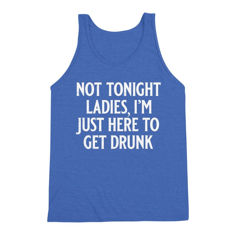 Not Tonight Ladies, I'm Just Here to Get Drunk Men's Triblend Tank by Jerkass