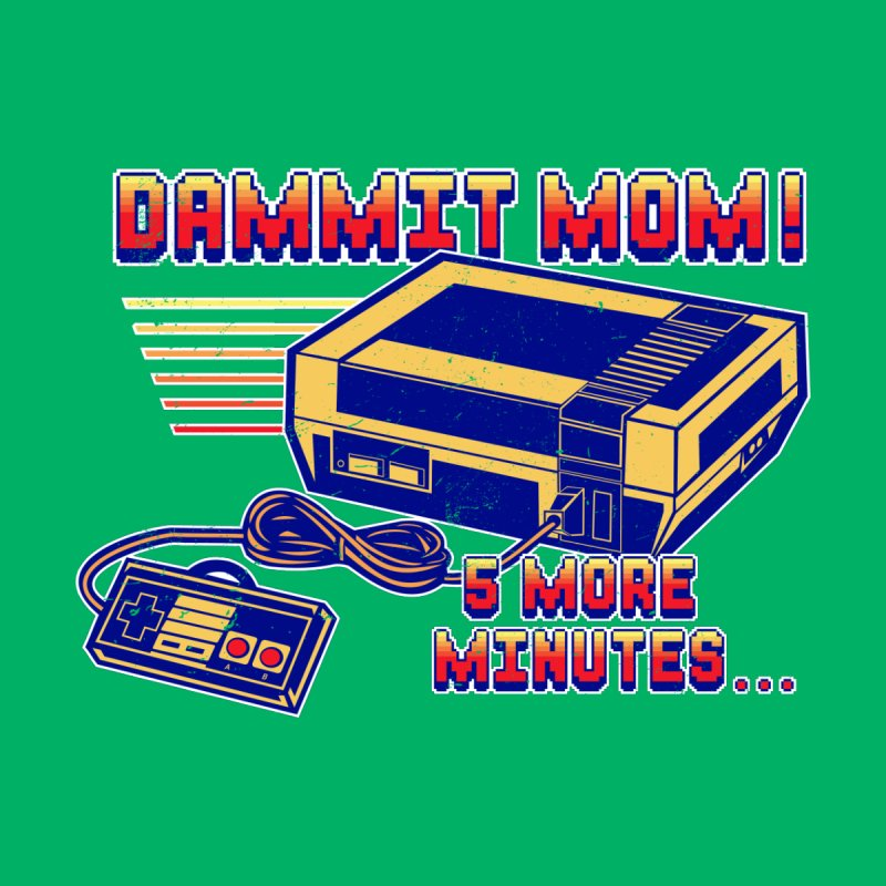Dammit Mom! 5 more minutes... by Jerkass Clothing Co.