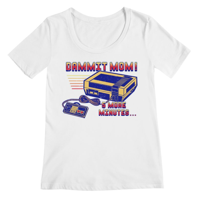 Dammit Mom! 5 more minutes... Women's Regular Scoop Neck by Jerkass Clothing Co.